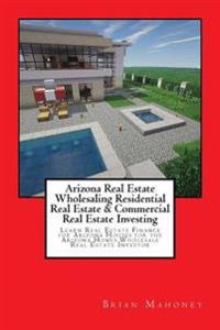 Arizona Real Estate Wholesaling Residential Real Estate & Commercial Real Estate Investing: Learn Real Estate Finance for Arizona Houses for the Arizo