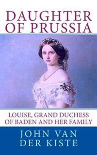 Daughter of Prussia: Louise, Grand Duchess of Baden and Her Family