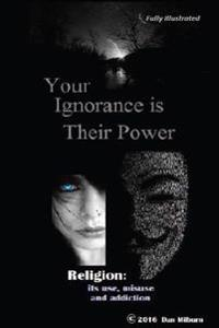 Your Ignorance Is Their Power (Black and White): Reigion: Its Use, Misuse and Addiction