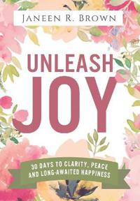Unleash Joy: 30 Days to Clarity, Peace, and Long-Awaited Happiness