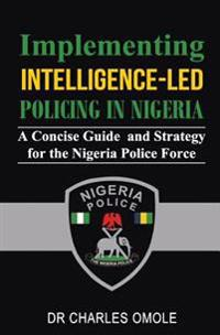 Implementing Intelligence-Led Policing in Nigeria: A Concise Guide and Strategy for the Nigeria Police Force
