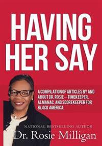 Having Her Say: A Compilation of Articles by and about Dr. Rosie-- Timekeeper, Almanac, and Scorekeeper for Black America