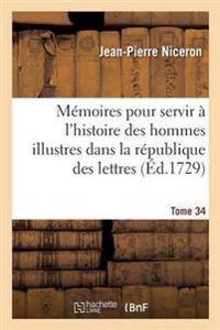 Memoires Pour Servir A L'Histoire Des Hommes Illustres Dans La Republique Des Lettres. Tome 34