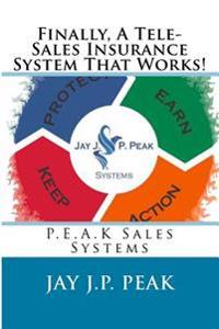 Finally, a Tele-Sales Insurance System That Works!: P.E.A.K Sales Systems