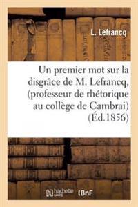 Un Premier Mot Sur La Disgr�ce de M. Lefrancq, Professeur de Rh�torique Au Coll�ge de Cambrai
