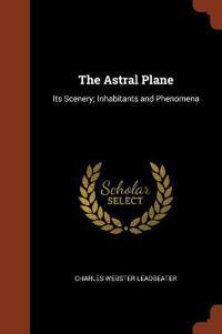 The Astral Plane: Its Scenery; Inhabitants and Phenomena