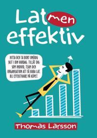 Lat men effektiv : hitta och ta bort onödig skit i din vardag. Tillåt dig som individ, team och organisation att få vara lat. Bli effektivare på köpet.