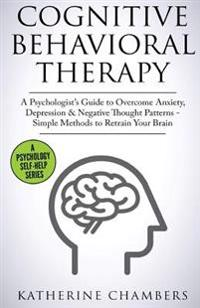 Cognitive Behavioral Therapy: A Psychologist's Guide to Overcome Anxiety, Depression & Negative Thought Patterns - Simple Methods to Retrain Your Br