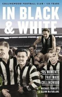 In Black & White: 125 Moments That Made Collingwood