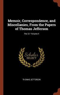 Memoir, Correspondence, and Miscellanies, from the Papers of Thomas Jefferson; Volume 4; Part B