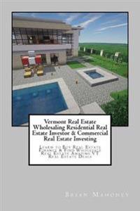 Vermont Real Estate Wholesaling Residential Real Estate Investor & Commercial Real Estate Investing: Learn to Buy Real Estate Finance & Find Wholesale