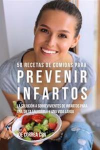 58 Recetas de Comidas Para Prevenir Infartos: La Solucion a Sobrevivientes de Infartos Para Una Dieta Saludable y Una Vida Larga