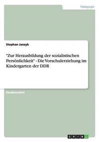 Zur Herausbildung Der Sozialistischen Personlichkeit - Die Vorschulerziehung Im Kindergarten Der Ddr