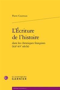 L'Ecriture de L'Histoire Dans Les Chroniques Francaises (Xiie-Xve Siecle)