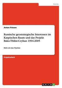 Russische Geostrategische Interessen Im Kaspischen Raum Und Das Projekt Baku-Tbilisi-Ceyhan 1994-2005