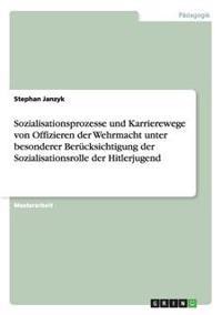 Sozialisationsprozesse Und Karrierewege Von Offizieren Der Wehrmacht Unter Besonderer Berucksichtigung Der Sozialisationsrolle Der Hitlerjugend