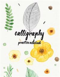 Calligraphy Practice Notebook: Hand Lettering: Calligraphy Workbook: Watercolor Flower Yellow: (Training, Exercises and Practice: Lettering Calligrap