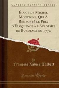 Éloge de Michel Montagne, Qui A Remporté le Prix d'Éloquence à l'Académie de Bordeaux en 1774 (Classic Reprint)