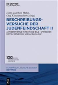 Beschreibungsversuche Der Judenfeindschaft II: Antisemitismus in Text Und Bild - Zwischen Kritik, Reflexion Und Ambivalenz