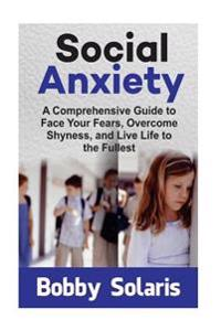 Social Anxiety: A Comprehensive Guide to Face Your Fears, Overcome Shyness, and Live Life to the Fullest
