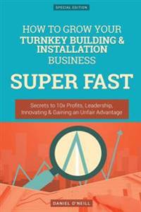 How to Grow Your Turnkey Building & Installation Business Super Fast: Secrets to 10x Profits, Leadership, Innovation & Gaining an Unfair Advantage