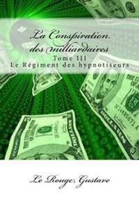 La Conspiration Des Milliardaires: Tome III Le Regiment Des Hypnotiseurs