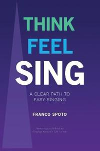 THINK FEEL SING: A Clear Path to Easy Singing