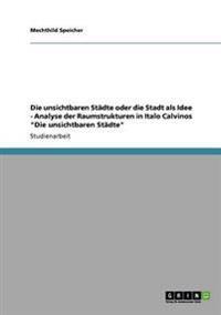 Die Unsichtbaren Stadte Oder Die Stadt ALS Idee - Analyse Der Raumstrukturen in Italo Calvinos Die Unsichtbaren Stadte