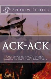 Ack-Ack: The 411th AAA, the Third Army, and Reflections on a Citizen-Soldier in the Second World War