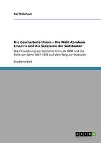 Die Gescheiterte Union - Die Wahl Abraham Lincolns Und Die Sezession Der S�dstaaten