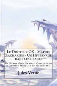 Le Docteur Ox - Maitre Zacharius - Un Hivernage Dans Les Glaces: Un Drame Dans Les Airs - Quarantieme Ascension Francaise Au Mont-Blanc