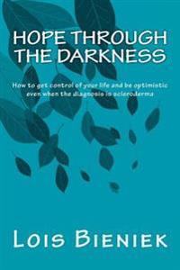 Hope Through the Darkness: How to Get Control of Your Life and Be Optimistic Even When the Diagnosis Is Scleroderma