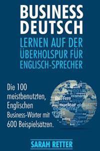 Business Deutsch: Lernen Auf Der Uberholspur Fur Englisch-Sprecher: Die 100 Meistbenutzten, Englischen Business-Worter Mit 600 Beispiels