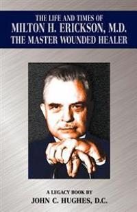 The Life and Time of Milton H. Erickson, M.D., the Master Wounded Healer