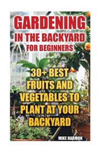 Gardening in the Backyard for Beginners: 30+ Best Fruits and Vegetables to Plant at Your Backyard: (Gardening Books, Better Homes Gardens)