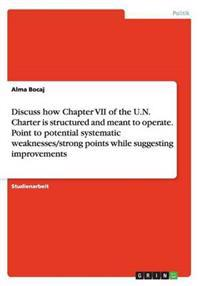 Discuss How Chapter VII of the U.N. Charter Is Structured and Meant to Operate. Point to Potential Systematic Weaknesses/Strong Points While Suggestin