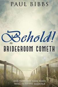 Behold the Bridegroom Cometh!: And They That Were Ready Went in to the Marriage
