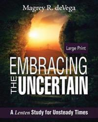 Embracing the Uncertain [Large Print]: A Lenten Study for Unsteady Times