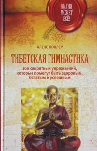 Tibetskaja gimnastika. 100 sekretnykh uprazhnenij, kotorye pomogut byt zdorovym, bogatym i uspeshnym