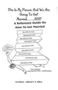 This Is My Fiance, and We Are Going to Get Married.......Not!: A Reference Guide on How to Get Married