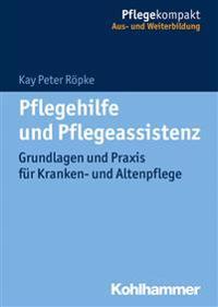 Pflegehilfe Und Pflegeassistenz: Grundlagen Und Praxis Fur Kranken- Und Altenpflege