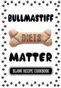 Bullmastiff Diets Matter: Dog Treats Natural Book, Blank Recipe Cookbook, 7 X 10, 100 Blank Recipe Pages