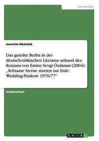 Das Geteilte Berlin in Der Deutsch-Turkischen Literatur Anhand Des Romans Von Emine Sevgi Ozdamar (2004)
