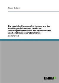 Die Hessische Kommunalverfassung Und Der Handlungsspielraum Des Hessischen Oberburgermeisters Unter Den Besonderheiten Von Kohabitationskonstellationen