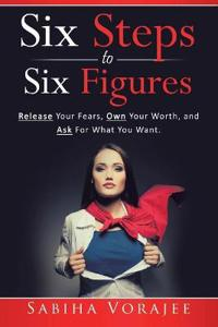 Six Steps to Six Figures for Women: Release Your Fears, Own Your Worth, and Ask for What You Want
