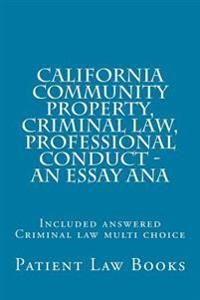 California Community Property, Criminal Law, Professional Conduct - An Essay Ana: Included Answered Criminal Law Multi Choice