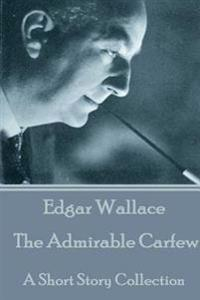 Edgar Wallace - The Admirable Carfew: A Short Story Collection