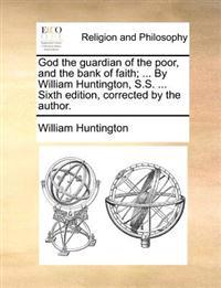God the Guardian of the Poor, and the Bank of Faith; ... by William Huntington, S.S. ... Sixth Edition, Corrected by the Author.