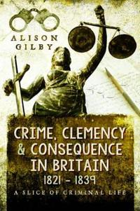 Crime, Clemency & Consequence in Britain 1821-39