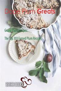 Dope Plum Greats: Grand Plum Recipes, the Top 303 Famed Plum Recipes